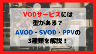 AVOD・SVOD・PPVの3種類を解説!