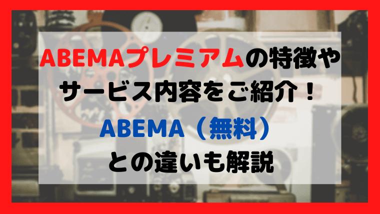 ABEMAプレミアムの特徴やサービス内容を解説